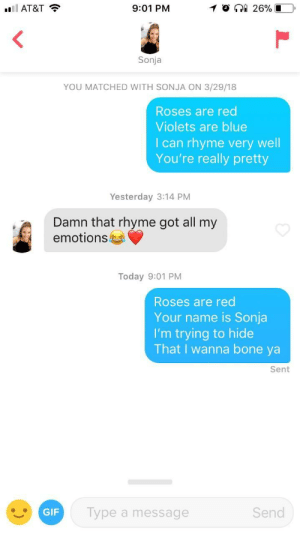 Gif, At&t, and Blue: AT&T  9:01 PM  Sonja  YOU MATCHED WITH SONJA ON 3/29/18  Roses are red  Violets are blue  I can rhyme very well  You're really pretty  Yesterday 3:14 PM  Damn that rhyme got all my  emotions  Today 9:01 PM  Roses are red  Your name is Sonja  I'm trying to hide  That I wanna bone ya  Sent  GIF  Type a message  Send Call me Dr. Suess.