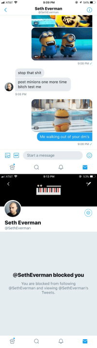 "Bitch, Crying, and Gif: AT&T  9:09 PM  Seth Everman  @SethEverman  GIF  GIF  9:08 PM  stop that shit  post minions one more time  bitch test me  9:08 PM  GIF  Me walking out of your dm's  9:08 PM  GF Start a message   AT&T  9:13 PM  е 53%  Seth Everman  @SethEverman  @SethEverman blocked you  You are blocked from following  @SethEverman and viewing @SethEverman's  Tweets <p><a href=""https://m8snn.tumblr.com/post/172660552909/jdjfjfjrkkdkdkfj-goodbye-seth-why-am-i-crying-so"" class=""tumblr_blog"">m8snn</a>:</p><blockquote><p>Jdjfjfjrkkdkdkfj GOODBYE SETH WHY AM I CRYING SO LOUD</p></blockquote>"