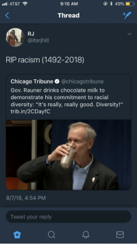 "Chicago, Racism, and At&t: AT&T  9:10 AM  Thread  RJ  @itsrjhill  RIP racism (1492-2018)  Chicago Tribune @chicagotribune  Gov. Rauner drinks chocolate milk to  demonstrate his commitment to racial  diversity: ""It's really, really good. Diversity!""  trib.in/2CDayfC  8/7/18, 4:54 PM  Tweet your reply Chocolate Milk is undefeated"
