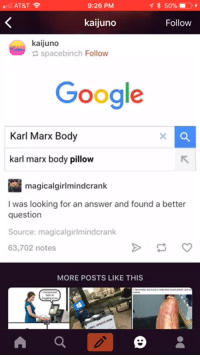 Google, At&t, and Karl Marx: AT&T  9:26 PM  * 50%-  kaijuno  Follow  kaijuno  spacebinch Follow  Google  Karl Marx Body  karl marx body pillow  magicalgirlmindcrank  I was looking for an answer and found a better  question  Source: magicalgirlmindcrank  63,702 notes  MORE POSTS LIKE THIS