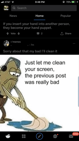 seems about right: AT&T  9:48 PM  70%.ID,  Search  News  Home  Popular  If you insert your hand into another person.,  they become your hand puppet.  Vote  2  T Share  r/memes  Sorry about that my bad l'Il clean it  Just let me clean  your screen  the previous post  was really bad  658 seems about right