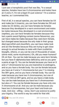 "Dank, 🤖, and Vice: AT&T  9:49 PM  34 mins  I just saw a transphobic post that was like, ""In a sexual  species, females have two X chromosomes and males have  an X and a Y, I'm not a bigot it's just science  I'm a science  teacher, so I commented this  First of all, in a sexual species, you can have females be XX  and males be X (insects), you can have females be ZW and  males be ZZ birds), you can have females be females  because they developed in a warm environment and males  be males because they developed in a cool environment  (reptiles), you can have females be females because they  lost a penis sword fighting contest (some flatworms), you  can have males be males because they were born female,  but changed sexes because the only male in their group  died (parrotfish and clownfish), you can have males look  and act like females because they are trying to get close  enough to actual females to mate with them (cuttlefish,  bluegills, others), or you can be one of thousands of sexes  (slime mold, some mushrooms.) Oh, did you mean humans?  Oh ok then. You can be male because you were born female,  but you have 5-alphareductase deficiency and so you grew  a penis at age 12. You can be female because you have an X  and a Y chromosome but you are insensitive to androgens,  and so you have a female body. You can be female because  you have an X and a Y chromosome but your Y is missing  the SRY gene, and so you have a female body. You can be  male because you have two X chromosomes, but one of  your X's HAS an SRY gene, and so you have a male body.  You can be male because you have two X chromosomes-  but also a Y. You can be female because you have only one  X chromosome at all. And you can be male because you  have two X chromosomes, but your heart and brain are  male. And vice effing versa. Don't use science to justify  your bigotry. The world is  way too weird for that shit  You and 3K others  381 Comments 2 Shares Roasted"