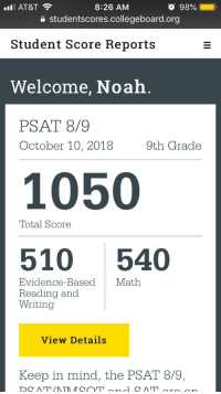 PSAT: AT&T  98%  8:26 AM  e studentscores.collegeboard.org  Student Score Reports  Welcome, Noah.  PSAT 8/9  October 10, 20189th Grade  1050  Total Score  510 540  Evidence-Based Math  Reading and  Writing  View Details  Keep in mind, the PSAT 8/9,