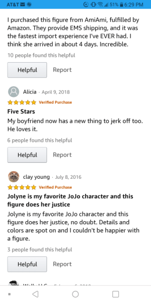 Actual review of the Medicos Jolyne figure: AT&T  a51%  6:29 PM  I purchased this figure from AmiAmi, fulfilled by  Amazon. They provide EMS shipping, and it was  the fastest import experience I've EVER had.I  think she arrived in about 4 days. Incredible.  10 people found this helpful  Helpful  Report  April 9, 2018  Alicia  Verified Purchase  Five Stars  My boyfriend now has a new thing to jerk off too.  He loves it.  6 people found this helpful  Helpful  Report  clay young  July 8, 2016  Verified Purchase  Jolyne is my favorite JoJo character and this  figure does her justice  Jolyne is my favorite JoJo character and this  figure does her justice, no doubt. Details and  colors are spot on and I couldn't be happier with  a figure.  3 people found this helpful  Helpful  Report  LW.II. LC Actual review of the Medicos Jolyne figure
