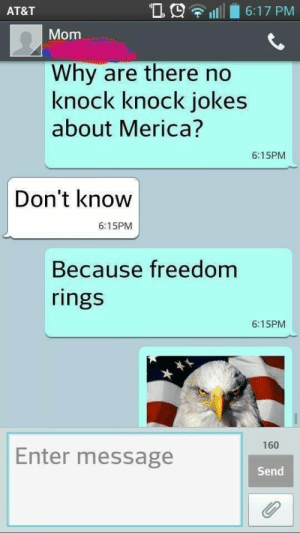 WE LOVE THE JOKES:   76 Reasons Why America Is The Greatest Country In The World: AT&T  'D.9 1111 6:17 PM  Mom  Why are there no  knock knock jokes  about Merica?  6:15PM  Don't know  6:15PM  Because freedom  rings  6:15PM  160  Enter message  Send WE LOVE THE JOKES:   76 Reasons Why America Is The Greatest Country In The World