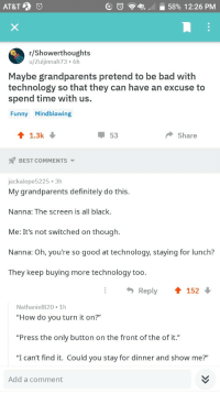 "Bad, Definitely, and Funny: AT&T  E  58% 12:26 PM  '  r/Showerthoughts  u/Zuljinnah73 6h  Maybe grandparents pretend to be bad with  technology so that they can have an excuse to  spend time with us.  Funny Mindblowing  1.3k  53  Share  BEST COMMENTS  jackalope5225 3h  My grandparents definitely do this.  Nanna: The screen is all black.  Me: It's not switched on though.  Nanna: Oh, you're so good at technology, staying for lunch?  They keep buying more technology too.  Reply152  Nathaniel820 1h  ""How do you turn it on?""  ""Press the only button on the front of the of it.""  ""I can't find it. Could you stay for dinner and show me?""  Add a comment Grandparents are wholesome!"