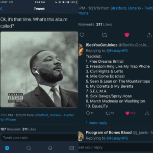 MLK new album is about to be 🔥🔥🔥🔥 by Nasjere MORE MEMES: AT&T LTE  1:44 AM  PM 1/21/19 from Stratford, Ontario Twitt  hone  Tweet  Ok, it's that time. What's this album  called?  Retweets 311 Likes  iSeeYouGotJokes @.SeeYouGotJo  Replying to @HusaynPS  Tracklist:  1. Free Dreams (Intro)  2. Freedom Ring Like My Trap Phone  3. Civil Rights & Lefts  4. Mile Come Ex (diss)  5. Seen & Lean on The Mountaintops  6. My Coretta & My Beretta  7. S.Е.L.M.A  8. Sick Dawgs/Spray Hose  9. March Madness on Washington  10. EquaLITy  PARENTAL  ADVISORY  EXPLICIT CONTENT  ロ73  229  7:25 PM 1/21/19 from Stratford, Ontario Twitter  for iPhone  1 more reply  107 Retweets 311 Likes  Picogram of Bones Blood @j_jamin 1  Replying to @HusaynPS  Tweet your reply  eet your reply MLK new album is about to be 🔥🔥🔥🔥 by Nasjere MORE MEMES