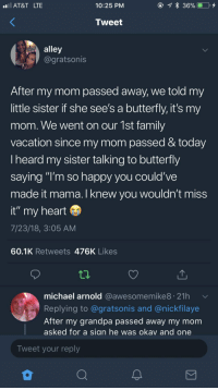 "Family, Grandpa, and At&t: AT&T LTE  10:25 PM  Tweet  alley  @gratsonis  After my mom passed away, we told my  little sister if she see's a butterfly, it's my  mom. We went on our 1st family  vacation since my mom passed & today  Iheard my sister talking to butterfly  saying ""I'm so happy you could've  made it mama.I knew vou wouldn't miss  it"" my heart  7/23/18, 3:05 AM  60.1K Retweets 476K Likes  michael arnold @awesomemike8. 21h  Replying to @gratsonis and @nickfilaye  After my grandpa passed away my mom  asked for a sian he was okav and one  Tweet your reply <p>""I knew you wouldn't miss it""</p>"