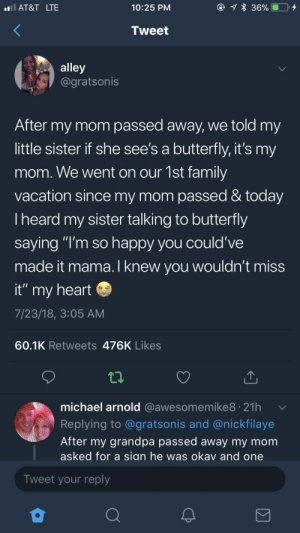 """I knew you wouldnt miss it: AT&T LTE  10:25 PM  Tweet  alley  @gratsonis  After my mom passed away, we told my  little sister if she see's a butterfly, it's my  mom. We went on our 1st family  vacation since my mom passed & today  Iheard my sister talking to butterfly  saying """"I'm so happy you could've  made it mama.I knew vou wouldn't miss  it"""" my heart  7/23/18, 3:05 AM  60.1K Retweets 476K Likes  michael arnold @awesomemike8. 21h  Replying to @gratsonis and @nickfilaye  After my grandpa passed away my mom  asked for a sian he was okav and one  Tweet your reply I knew you wouldnt miss it"""