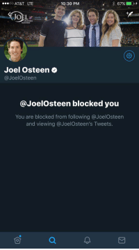 Way to turn the other cheek, fuckboy. https://t.co/wkfXshrcbv: AT&T LTE  10:30 PM  1  OSTEEN  Joel Osteen  @JoelOsteen  @JoelOsteen blocked you  You are blocked from following @JoelOsteen  and viewing @JoelOsteen's Tweets. Way to turn the other cheek, fuckboy. https://t.co/wkfXshrcbv