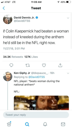 Colin Kaepernick, Dank, and Ken: AT&T LTE  11:09 AM  1  49%.  Tweet  David Dennis Jr.  DavidDTSS  if Colin Kaepernick had beaten a woman  instead of kneeled during the anthem  he'd still be in the NFL right now.  11/27/18, 3:01 PM  34.3K Retweets 127K Likes  Ken Giphy Jr @bbqsauce 16h  Replying to @DavidDTSS  NFL player: *beats woman during the  national anthem*  NFL:  Lcos  Tweet your reply  0 It's painfully sad how true this is by Helperbobby MORE MEMES