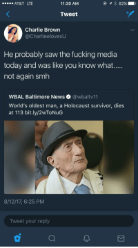Blackpeopletwitter, Charlie, and Fucking: AT&T LTE  11:30 AM  Tweet  Charlie Brown  @CharlieelovesU  He probably saw the fucking media  today and was like you know what  not again smh  WBAL Baltimore News @wbaltv11  World's oldest man, a Holocaust survivor, dies  at 113 bit.ly/2wToNuG  8/12/17, 6:25 PM  Tweet your reply <p>As they say, history has a way of repeating itself. (via /r/BlackPeopleTwitter)</p>