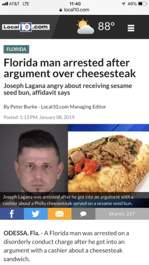 Florida Man, At&t, and Florida: AT&T LTE  11:40  1 46%  local10.com  880  10  Local  .com  FLORIDA  Florida man arrested after  argument over cheesesteak  Joseph Lagana angry about receiving sesame  seed bun, affidavit says  By Peter Burke - Local10.com Managing Editor  Posted: 1:13 PM, January 08, 2019  Joseph Lagana was arrested after he got into an argument with a  cashier about a Philly cheesesteak served on a sesame seed bun.  f  Shares: 217  ODESSA, Fla. - A Florida man was arrested on a  disorderly conduct charge after he got into an  argument with a cashier about a cheesesteak  sandwich  II