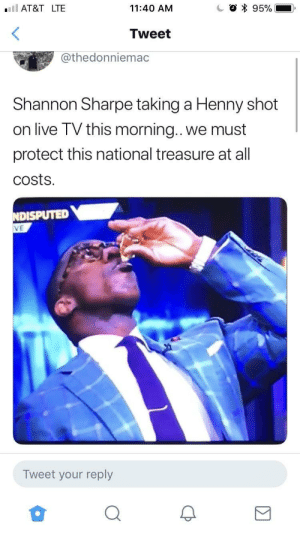 Life, Shannon Sharpe, and At&t: AT&T LTE  11:40 AM  O * 95%-.  Tweet  @thedonniemac  Shannon Sharpe taking a Henny shot  on live TV this morning. we must  protect this national treasure at all  costs.  NDISPUTED  VE  Tweet your reply This guy's living the life