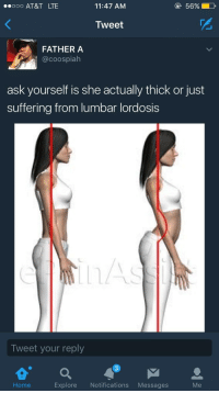 Blackpeopletwitter, At&t, and Home: AT&T LTE  11:47 AM  56%  Tweet  2  FATHER A  @coospiah  ask yourself is she actually thick or just  suffering from lumbar lordosis  Tweet your reply  Home  Explore Notifications Messages  Me <p>🤔 (via /r/BlackPeopleTwitter)</p>