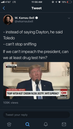 Toledosed on National Television: AT&T LTE  11:56 AM  18%  Tweet  W. Kamau Bell  @wkamaubell  - instead of saying Dayton, he said  Toledo  - can't stop sniffing  If we can't impeach the president, can  we at least drug test him?  White House  10:17 AM ET  BREAKING NEWS  TRUMP: NATION MUST CONDEMN RACISM, BIGOTRY, WHITE SUPREMACYCN  NAS 195.97  NEWSROOM  109K views  Tweet your reply Toledosed on National Television