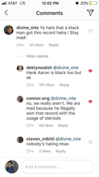 Barry Bonds: AT&T LTE  12:02 PM  O 20%  Comments  divine mte Ya hate that a black  man got this record haha ! Stay  mad!  29m 44 likes Reply  Hide replies  deklynwalsh @divine_mte  Hank Aaron is black too but  27m 101 likes Reply  connor.eng @divine_mte  no, we really aren't. We are  mad because he illegally  won that record with the  usage of steroids  27m 58 likes Reply  steven_mikhli @divine_mte  nobody's hating Imao  27m 5 likes Reply  Add a comment...