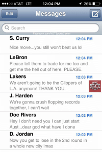 Crush, Facebook, and God: AT&T LTE  12:04 PM  Edit  Messages  Search  Facebook.com/NOTSportsCenter  S. Curry  12:04 PM  Nice move...you still won't beat us lol  LeBron  Please tell them to trade for me too and  get me the hell out of here. PLEASE  Lakers  We aren't going to be the Clippers of  L.A. anymore! THANK YOU  J. Harden  We're gonna crush flopping records  together, I can't wait  Doc Rivers  Hey I don't need you I can just start  Aust...dear god what have l done  D. Jordan  Now you get to lose in the 2nd round in  a whole new city Imao  12:04 PM  12:03 PM  12:03 PM  12:02 PM  12:02 PM Chris Paul's phone has been blowing up since news broke he was being traded to the Rockets: https://t.co/Nyqbeypyzb