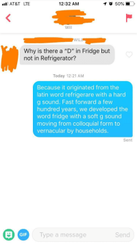 "Gif, At&t, and Refrigerator: AT&T LTE  12:32 AM  O 50%  Will  WILL  Why is there a ""D"" in Fridge but  not in Refrigerator?  Today 12:21 AM  Because it originated from the  latin word refrigerare with a hard  g sound. Fast forward a few  hundred years, we developed the  word fridge with a soft g sound  moving from colloquial form to  vernacular by households.  Sent  GIF  Type a message  Send Am I doing it right????"