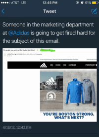 Adidas, Blackpeopletwitter, and At&t: AT&T LTE  12:45 PM  O 61%  Tweet  Someone in the marketing department  at @Adidas is going to get fired hard for  the subject of this email  Congrats, you survived the Boston Marathon!  adidas Running  to me  com> Unsubsenbe  You've conquered Boston. Share your race day experience and shop officiai gear  View this email on  MEN WOMEN KIDS CUSTOMIZE  STORE FINDER  adidaS  as  MARATHON  YOU'RE BOSTON STRONG  WHAT'S NEXT?  4/18/17, 12:42 PM <p>Boston Strong (via /r/BlackPeopleTwitter)</p>
