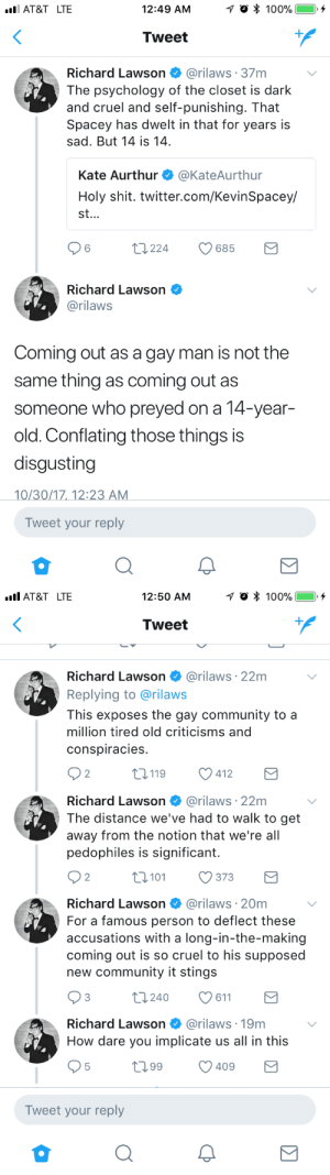 Gay Community: AT&T LTE  12:49 AM  Tweet  Richard Lawson @rilaws 37m  The psychology of the closet is dark  and cruel and self-punishing. That  Spacey has dwelt in that for years is  sad. But 14 is 14  Kate Aurthur @KateAurthur  Holy shit. twitter.com/KevinSpacey/  st.  6  t224  685  Richard Lawson  @rilaws  Coming out as a gay man is not the  same thing as coming out as  someone who preyed on a 14-year-  old. Conflating those things is  disgusting  0/30/1712:2  Tweet your reply   AT&T LTE  12:50 AM  Tweet  Richard Lawson @rilaws·22m  Replying to @rilaws  This exposes the gay community to a  million tired old criticisms and  conspiracies  2  0119 412  Richard Lawson @rilaws 22m  The distance we've had to walk to get  away from the notion that we're all  pedophiles is significant.  2  0101373  Richard Lawson @rilaws 20m  For a famous person to deflect these  accusations with a long-in-the-making  coming out is so cruel to his supposed  new community it stings  3  t0240 611  Richard Lawson  @rilaws·19m  How dare you implicate us all in this  t099 409  Tweet your reply