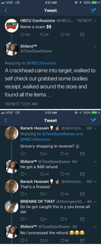 CRACKHEADS EVOLVING 💀💀 https://t.co/zF3Rw4vpWl: AT&T LTE  2:21 AM  100% =  Tweet  HBCU Confessions @HBCU.. 10/19/17  Name a scam  262 29 ㅇ129  ShiloraTM  @TaeeBaeeBaeee  Replying to @HBCUfessions  A crackhead came into target, walked to  self check out grabbed some bodies  receipt, walked around the store and  found all the items  10/19/17, 12:01 AM   AT&T LTE  2:21 AM  ④イ100%  ),  Tweet  Barack Hussain @slimmyto... .6d  Replying to @TaeeBaeeBaeee and  @HBCUfessions  Grocery shopping in reverse?  42  ShiloraTM @TaeeBaeeBaeee 60  He got a $68 refund  24  O 101  Barack Hussain' 명 @slimmyto...-6d  That's a finesse!  V43  BRIENNE OF TWAT @Moongawdd...-4d  So he got caught tho is y you know all  dat  91  4  8  ShiloraTM @TaeeBaeeBaeee.4d  No I processed the refund  3  12  O 88 CRACKHEADS EVOLVING 💀💀 https://t.co/zF3Rw4vpWl