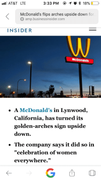 "Aww, Head, and Juice: AT&T LTE  3:33 PM e  *  18%)  ,  McDonald's flips arches upside down for  O amp.businessinsider.com  INSIDER  McDonald's  cpon  ·A McDonald's in Lynwood  California, has turned its  golden-arches sign upside  down.  . The company says it did so in  ""celebration of women  everywhere.""  凹O <p><a href=""https://gods-little-punk.tumblr.com/post/171639213863/friendly-neighborhood-patriarch-thes3nator"" class=""tumblr_blog"">gods-little-punk</a>:</p> <blockquote> <p><a href=""http://friendly-neighborhood-patriarch.tumblr.com/post/171637947062/thes3nator-quoms-ornamentalcabbage-its"" class=""tumblr_blog"">friendly-neighborhood-patriarch</a>:</p> <blockquote> <p><a href=""http://thes3nator.tumblr.com/post/171637927050/quoms-ornamentalcabbage-its-literally"" class=""tumblr_blog"">thes3nator</a>:</p> <blockquote> <p><a href=""http://quoms.tumblr.com/post/171636642382/ornamentalcabbage-its-literally-impossible-to"" class=""tumblr_blog"">quoms</a>:</p> <blockquote> <p><a href=""http://ornamentalcabbage.tumblr.com/post/171635992284/its-literally-impossible-to-make-jokes-anymore"" class=""tumblr_blog"">ornamentalcabbage</a>:</p>  <blockquote><p>it's literally impossible to make jokes anymore</p></blockquote>  <p>all day long free refills of respect women juice</p> </blockquote>  <p>Aww shucks, and I was all stoked that it was for Waluigi appreciation day</p> </blockquote> <p>WcDonalds</p> </blockquote>  <p>Yeah can I get uuuuuhhh Big Wac with a side of fries?</p> <p>*pulls forward to window, employee promptly smacks you upside the head* And you said you wanted fries with that Big Wac?</p> </blockquote>"