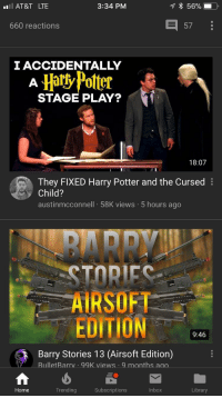 Harry Potter And The Cursed Child: AT&T LTE  3:34 PM  660 reactions  57  I ACCIDENTALLY  HatlyPotter 最  STAGE PLAY?  18:07  They FIXED Harry Potter and the Cursed  Child?  austinmcconnell 58K views 5 hours ago  BARR  AIRSOFT  EDITION  9:46  Barry Stories 13 (Airsoft Edition)  BulletBarrv .  99K views 9 months ao.  Home  Trending  Subscriptions  Inbox  Library
