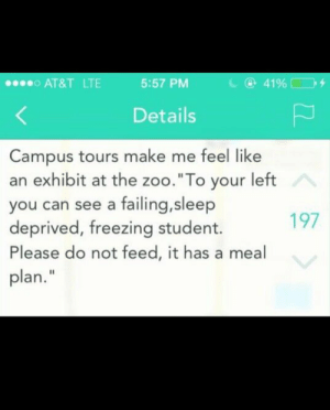 """Tumblr, At&t, and Http: AT&T LTE  5:57 PM  Details  Campus tours make me feel like  an exhibit at the zoo.""""To your left  you can see a failing,sleep  deprived, freezing student.  Please do not feed, it has a meal  plan.""""  197 If you are a student Follow @studentlifeproblems"""