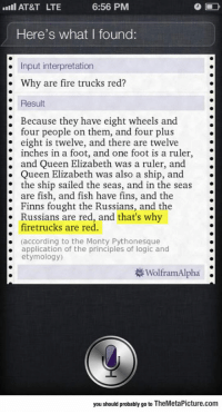 srsfunny:Siri Can Be Really Useful: AT&T LTE  6:56 PM  Here's what I found:  . Input interpretation  . Why are fire trucks red?  Result  : Because they have eight wheels and.  four people on them, and four plus  eight is twelve, and there are twelve  inches in a foot, and one foot is a ruler  ; and Queen Elizabeth was a ruler, and .  . Queen Elizabeth was also a ship, and  * the ship sailed the seas, and in the seas  are fish, and fish have fins, and the  . Finns fought the Russians, and the  Russians are red, and that's why  firetrucks are red.  (according to the Monty Pythonesque  application of the principles of logic and  etymology)  .  WolframAlpha .  you should probably go to TheMetaPicture.com srsfunny:Siri Can Be Really Useful