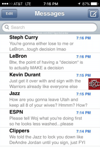 """DeAndre Jordan, Espn, and Facebook: AT&T LTE  7:16 PM  Messages  Edit  Search  Facebook.com/NOTSportsCenter  Steph Curry  You're gonna either lose to me or  LeBron...tough decision Imao  LeBron  Btw, the point of having a """"decision"""" is  to actually MAKE a decision  Kevin Durant  Just get it over with and sign with the  Warriors already like everyone else  Jazz  How are you gonna leave Utah and  keep all 8 of vour wives? Hmmm? How?  ESPN  Please tell Woj what you're doing first  so he looks less washed...please  Clippers  We told the Jazz to lock you down like  DeAndre Jordan until you sign, just FY  7:16 PM  7:16 PM  7:15 PM  7:15 PM  7:14 PM  7:14 PM Gordon Hayward's phone has been blowing up while he figures out what he's actually doing: https://t.co/HF4wkp9EPz"""