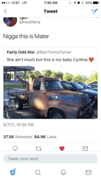 <p>Tractors is so dumb (via /r/BlackPeopleTwitter)</p>: . AT&T LTE  7:35 AM  Tweet  @NasMaraj  Nigga this is Mater  Fairly Odd Mar @BlacTimmyTurner  She ain't much but this is my baby Cynthia  8/7/17, 10:25 PM  37.5K Retweets 84.9K Likes  Tweet your reply <p>Tractors is so dumb (via /r/BlackPeopleTwitter)</p>