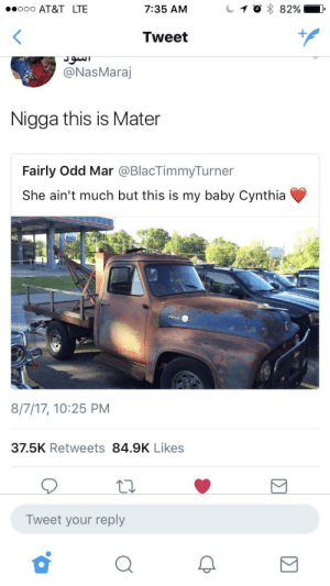 Tractors is so dumb: . AT&T LTE  7:35 AM  Tweet  @NasMaraj  Nigga this is Mater  Fairly Odd Mar @BlacTimmyTurner  She ain't much but this is my baby Cynthia  8/7/17, 10:25 PM  37.5K Retweets 84.9K Likes  Tweet your reply Tractors is so dumb