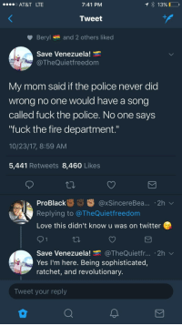 "Blackpeopletwitter, Fire, and Fuck the Police: AT&T LTE  7:41 PM  1390  Tweet  Beryl and 2 others liked  Save Venezuela!  @TheQuietfreedom  My mom said if the police never did  wrong no one would have a song  called fuck the police. No one savs  ""fuck the fire department.""  10/23/17, 8:59 AM  5,441 Retweets 8,460 Likes  ProBlack xSincereBea... 2h  Replying to @TheQuietfreedom  Love this didn't know u was on twitter  Save Venezuela. @TheQuietfr.. . 2h  Yes I'm here. Being sophisticated,  ratchet, and revolutionary  Tweet your reply <p>Firefighters save lives, police officers end them . (via /r/BlackPeopleTwitter)</p>"