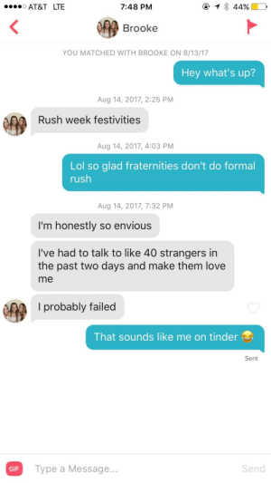 Gif, Life, and Lol: AT&T LTE  7:48 PM  Brooke  YOU MATCHED WITH BROOKE ON 8/13/17  Hey what's up?  Aug 14, 2017, 2:25 PM  Rush week festivities  Aug 14, 2017, 4:03 PM  Lol so glad fraternities don't do formal  rush  Aug 14, 2017, 7:32 PM  I'm honestly so envious  I've had to talk to like 40 strangers in  the past two days and make them love  me  l probably failed  That sounds like me on tinder  Sent  GIF  Type a Message  Send This girl just described every guys life on tinder by talking about sorority rush