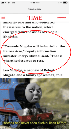 """Yeah, THAT Mugabe: AT&T LTE  73%  4:55 PM  time.com  TIME  SUBSCRIBE  minority rule and who dedicated  themselves to the nation, which  emerged from ne ashes of celonial  Rhodesia  """"Comrade Mugabe will be buried at the  Heroes Acre,"""" deputy information  minister Energy Mutodi said. """"That is  where he deserves to rest.""""  Leo Mugabe, a nephew of Robert-  Mugabe and a family spokesman, told  Thomas had never seen such bullshit before Yeah, THAT Mugabe"""