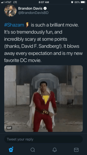 Shazam thinks it's being hip and cool: AT&T LTE  8:07 AM  86%  e Brandon Davis  @BrandonDavisBD  #Shazam is such a brilliant movie  It's so tremendously fun, and  incredibly scary at some points  (thanks, David F. Sandberg!). It blows  away every expectation and is my new  favorite DC movie.  GIF  Tweet your reply Shazam thinks it's being hip and cool