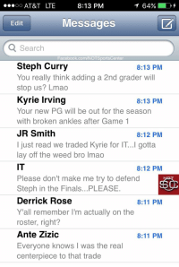 Cavs, Derrick Rose, and Facebook: AT&T LTE  8:13 PM  64%  Edit  Messages  Search  Facebook.com/NOTSportsCenter  Steph Curry  You really think adding a 2nd grader will  stop us? Lmao  Kyrie Irving  Your new PG will be out for the season  with broken ankles after Game 1  JR Smith  I just read we traded Kyrie for IT...I gotta  lay off the weed bro lmao  IT  Please don't make me try to defend  Steph in the Finals...PLEASE  Derrick Rose  Y 'all remember I'm actually on the  roster, right?  Ante Zizic  Everyone knows I was the real  centerpiece to that trade  8:13 PM  8:13 PM  8:12 PM  8:12 PM  8:11 PM  8:11 PM LeBron's phone has been blowing up since the Cavs traded Kyrie Irving to the Celtics for Isaiah Thomas: https://t.co/MiNLEaQ4rh