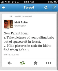 Parents, At&t, and Pictures: AT&T LTE  8:54 AM  63% L  TweetQ  t Joe Hill retweeted  Matt Roller  @rolldiggity  New Parent Idea:  1. Take pictures of you pulling baby  out of spacecraft in forest.  2. Hide pictures in attic for kid to  find when he's 10O  4/9/13, 1:09 PM <p>Idea For New Parents</p>