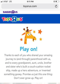 "9/11, Club, and Journey: AT&T LTE  9:11 PM  toysrus.com  BABİEsRus  Play on!  Thanks to each of you who shared your amazing  journey to (and through) parenthood with us,  and to every grandparent, aunt, uncle, brother  and sister who's built a couch-cushion rocket  ship, made up a hero adventure, or invented  something gooey. Promise us just this one thing:  Don't ever grow up. Play or! <p><a href=""http://laughoutloud-club.tumblr.com/post/175370128004/a-sad-day-ladies-and-gentlemen"" class=""tumblr_blog"">laughoutloud-club</a>:</p>  <blockquote><p>A Sad Day Ladies And Gentlemen</p></blockquote>"