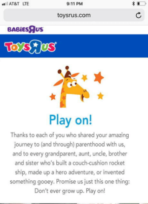 laughoutloud-club:  A Sad Day Ladies And Gentlemen: AT&T LTE  9:11 PM  toysrus.com  BABİEsRus  Play on!  Thanks to each of you who shared your amazing  journey to (and through) parenthood with us,  and to every grandparent, aunt, uncle, brother  and sister who's built a couch-cushion rocket  ship, made up a hero adventure, or invented  something gooey. Promise us just this one thing:  Don't ever grow up. Play or! laughoutloud-club:  A Sad Day Ladies And Gentlemen