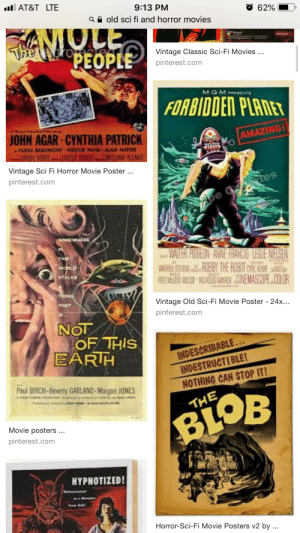 Movies, Starter Packs, and Pinterest: AT&T LTE  9:13 PM  62%  a old sci fi and horror movies  OLE  The eropEOPLE  PEOPLE  Vintage Classic Sci-Fi Movies ...  pinterest.com  MGMmTe  FORBIDDEN PLANET  JOHN AGAR CYNTHIA PATRICK  AMAZING  HUGH BEAUMONT NESTOR PAIA ALAN NAPIER  VIRSIL VDDELLAR GOROGILLAM ALLAND  Vintage Sci Fi Horror Movie Poster.  pinterest.com  be  SOMEWHERE  VALTER AIDGEON AWNE FRANCS-LESLE NIELSEN  WARFEN STEVENS HUBBY, THE ROBUT ARIL HEME  FRE MELD WO NICHUASARHNEMASDOPE COLCR  WORLD  STALKS  Vintage Old Sci-Fi Movie Poster - 24x...  THAT  IS..  pinterest.com  NOT  OF THIS  EARIH  INDESCRIBABLE...  INDESTRUCTIBLE!  Paul BIRCH-Beverly GARLAND Morgan 1ONES  NOTHING CAN STOP IT!  B  THE  BL  Movie posters...  pinterest.com  HYPNOTIZED!  Horror-Sci-Fi Movie Posters v2 by.. Rob Zombie song starterpack