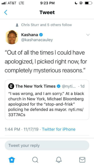 "Policing: AT&T LTE  9:23 PM  Tweet  Chris Sturr and 5 others follow  Kashana  @kashanacauley  ""Out of all the times I could have  apologized, I picked right now, for  completely mysterious reasons.""  The New York Times  @nyti... 1d  ""Iwas wrong, and I am sorry."" At a black  church in New York, Michael Bloomberg  apologized for the ""stop-and-frisk""  policing he defended as mayor.nyti.ms/  33T7ACS  1:44 PM 11/17/19 Twitter for iPhone  .  .  Tweet your reply"