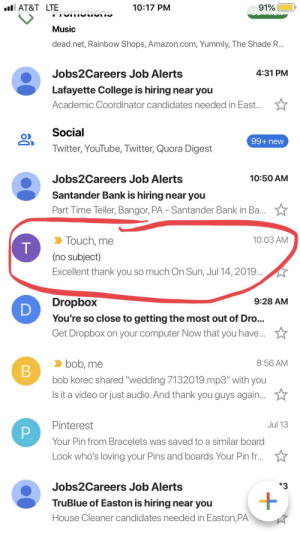 """Amazon, College, and Music: AT&T LTEomotions  10:17 PM  91%  Music  dead.net, Rainbow Shops, Amazon.com, Yummly, The Shade R...  Jobs2Careers Job Alerts  4:31 PM  Lafayette College is hiring near you  Academic Coordinator candidates needed in East...  Social  99+ new  Twitter, YouTube, Twitter, Quora Digest  Jobs2Careers Job Alerts  10:50 AM  Santander Bank is hiring near you  Part Time Teller, Bangor, PA - Santander Bank in Ba...  Touch, me  10:03 AM  (no subject)  Excellent thank you so much On Sun, Jul 14, 2019..  Dropbox  9:28 AM  You're so close to getting the most out of Dr...  Get Dropbox on your computer Now that you have...  bob, me  8:56 AM  B  bob korec shared """"wedding 7132019.mp3"""" with you  ls it a video or just audio. And thank you guys agai...  Pinterest  Jul 13  Your Pin from Bracelets was saved to a similar board  Look who's loving your Pins and boards Your Pin fr...  Jobs2Careers Job Alerts  13  TruBlue of Easton is hiring near you  House Cleaner candidates needed in Easton,PA  T The band that played my wedding is called touch of grey. This is how the email showed up"""