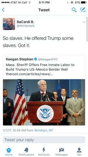 Fucking, News, and Target: AT&T M-Cell  5:11 PM  Tweet  BaCardi B  @ithinkmark  So slaves. He offered Trump some  slaves. Got it.  Keegan Stephan @KeeganNYC  Mass. Sheriff Offers Free Inmate Labor to  Build Trump's US-Mexico Border Wall  theroot.com/articles/news/  ?ARIM  1/7/17, 10:28 AM from Brooklyn, NY  Tweet your reply  Home Notifications Moments Messages  Me erykahisnotokay:  mochafleur: ….. he looks like a fucking slaveowner ol Colonel Sanders headass i hate this country