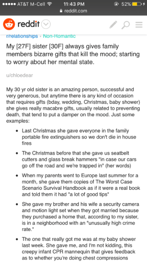 "Bad, Cars, and Christmas: AT&T M-Cell  52% E  11:43 PM  a reddit.com  reddit  r/relationships Non-Romantic  My [27F] sister [30F] always gives family  members bizarre gifts that kill the mood, starting  to worry about her mental state  u/chloedear  My 30 yr old sister is an amazing person, successful and  very generous, but anytime there is any kind of occasion  that requires gifts (bday, wedding, Christmas, baby shower)  she gives really macabre gifts, usually related to preventing  death, that tend to put a damper on the mood. Just some  examples:  Last Christmas she gave everyone in the family  portable fire extinguishers so we don't die in house  fires  . The Christmas before that she gave us seatbelt  cutters and glass break hammers ""in case our cars  go off the road and we're trapped in"" (her words)  . When my parents went to Europe last summer for a  month, she gave them copies of The Worst Case  Scenario Survival Handbook as if it were a real book  and told them it had ""a lot of good tips""  . She gave my brother and his wife a security camera  and motion light set when they got married because  they purchased a home that, according to my sister,  is in a neighborhood with an ""unusually high crime  rate.""  * The one that really got me was at my baby shower  last week. She gave me, and I'm not kidding, this  creepy infant CPR mannequin that gives feedback  as to whether you're doing chest compressions luffykun3695:  iwilleatyourenglish:  wowvantasticbaby:  Just so people know, I looked at the source and the sister was in a very bad car accident and these gifts are likely her way of dealing with her trauma.   honestly…. the fact that they didn't include this in the original post fucking sucks.but also… i know these gifts may seem ""creepy,"" but they're all really practical (well, aside from the book) and show that she clearly cares about the safety of her loved ones.  This makes me wonder how people view trauma. You see a lot assholes online of shitting on ""sjws"" for being triggered and not having ~real~ PTSD, but things like this make me wonder if people simply have no idea how to recognize PTSD when it's not people freaking out over a loud noise."