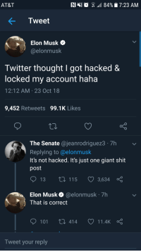 me_irl: AT&T  NIN  84%. 7:23 AM  .  Tweet  > Elon Musk  @elonmusk  Twitter thought I got hacked&  locked my account haha  12:12 AM 23 Oct 18  9,452 Retweets 99.1K Likes  The Senate @jeanrodriguez3 7h  Replying to @elonmusk  It's not hacked. It's just one giant shit  post  13  115  3,634  Elon Musk@elonmusk 7h  That is correct  101 t 414 11.4kç  Tweet your reply me_irl