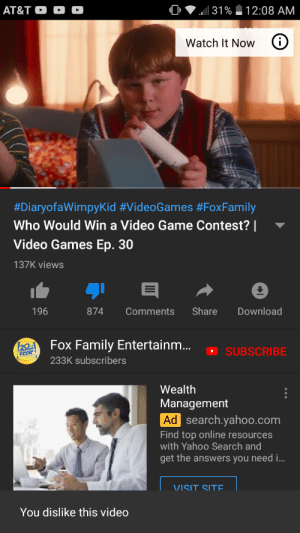 Family, Love, and Video Games: AT&T O  31%  12:08 AM  i  Watch It Now  #DiaryofaWimpyKid #VideoGames #FoxFamily  Who Would Win a Video Game Contest? |  Video Games Ep. 30  137K views  Share  Download  196  874  Comments  Fox Family Entertainm...  20  SUBSCRIBE  233K subscribers  Wealth  Management  Ad search.yahoo.com  Find top online resources  with Yahoo Search and  get the answers you need i..  VISIT SITE  You dislike this video I love democracy