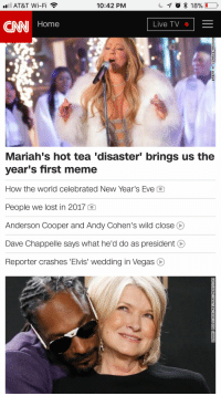 AT&T Wi-Fi  10:42 PM  CNN Home  Live TV  Mariah's hot tea 'disaster' brings us the  year's first meme  How the world celebrated New Year's Eve C  People we lost in 2017 Q  Anderson Cooper and Andy Cohen's wild close O  Dave Chappelle says what he'd do as president O  Reporter crashes 'Elvis' wedding in Vegas O Me_irl