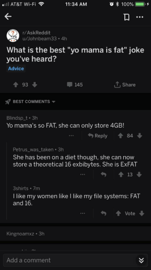 """Advice, Taken, and Yo: AT&T Wi-Fi  11:34 AM  r/AskReddit  u/  Johnbeam33. 4h  What is the best """"yo mama is fat"""" joke  you've heard?  Advice  93  145  T.Share  s? BEST COMMENTS ▼  Blindsp_t .3h  Yo mama's so FAT, she can only store 4GB!  Reply  Petrus was taken 3h  She has been on a diet though, she can now  store a theoretical 16 exbibytes. She is ExFAT  3shirts 7m  I like my women like I like my file systems: FAT  and 16  ↑ Vote  Kingnoamxz 3h  Add a comment Yo mama's so FAT"""